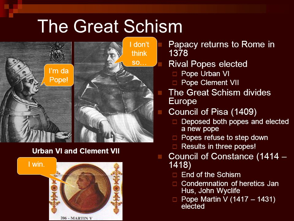 The Great Schism Papacy returns to Rome in 1378 Rival Popes elected  Pope Urban VI  Pope Clement VII The Great Schism divides Europe Council of Pisa