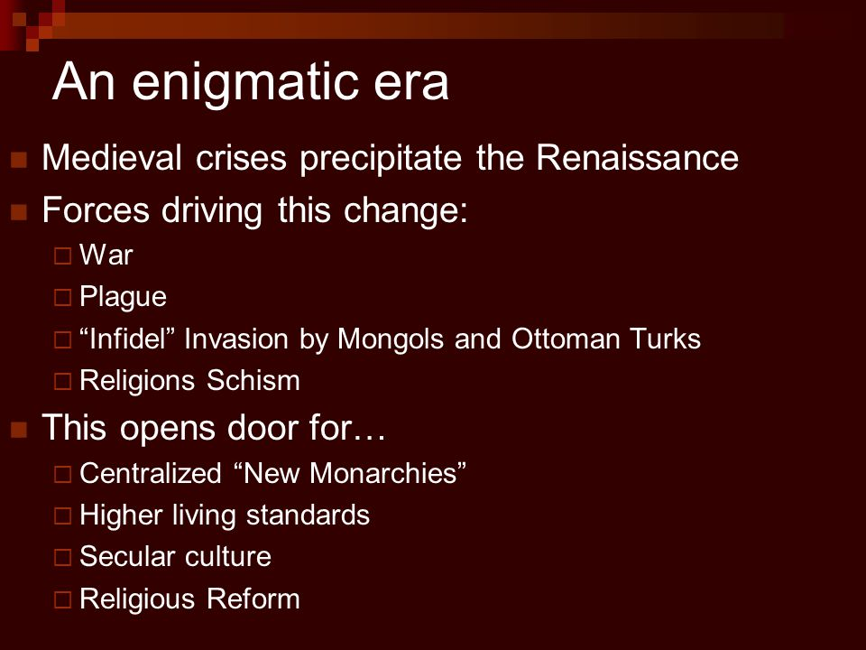 """An enigmatic era Medieval crises precipitate the Renaissance Forces driving this change:  War  Plague  """"Infidel"""" Invasion by Mongols and Ottoman Tu"""