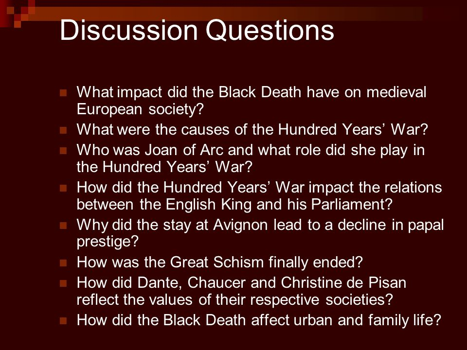 Discussion Questions What impact did the Black Death have on medieval European society? What were the causes of the Hundred Years' War? Who was Joan o