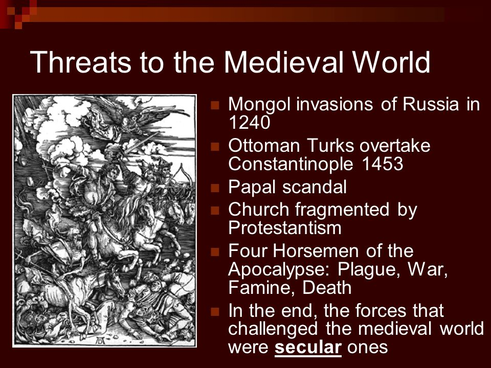 Threats to the Medieval World Mongol invasions of Russia in 1240 Ottoman Turks overtake Constantinople 1453 Papal scandal Church fragmented by Protest