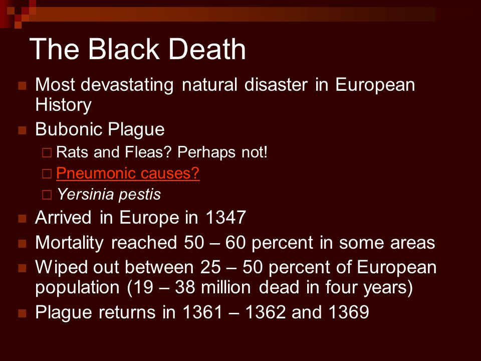 The Black Death Most devastating natural disaster in European History Bubonic Plague  Rats and Fleas? Perhaps not!  Pneumonic causes? Pneumonic caus