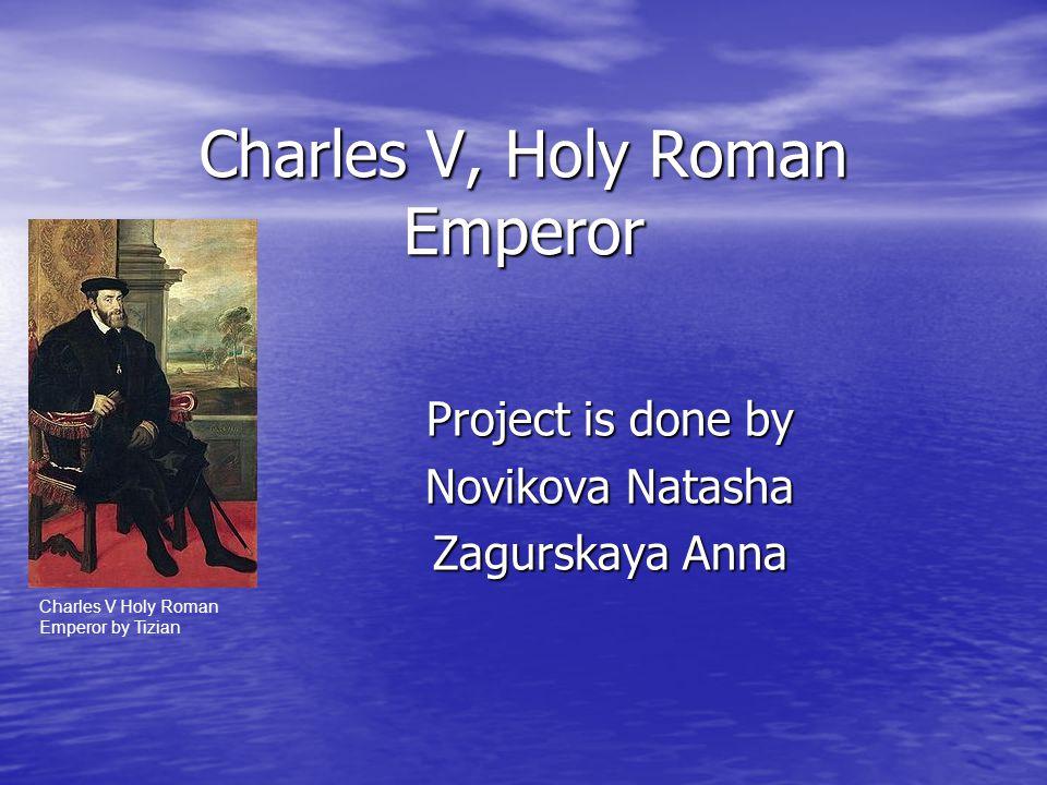 Charles V, Holy Roman Emperor Project is done by Novikova Natasha Zagurskaya Anna Charles V Holy Roman Emperor by Tizian