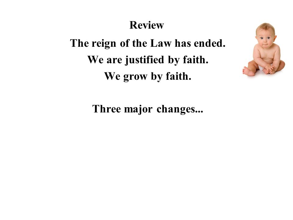Review The reign of the Law has ended. We are justified by faith. We grow by faith. Three major changes...
