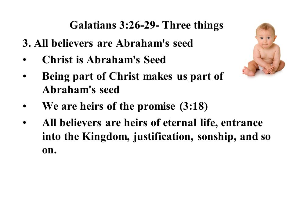 Galatians 3:26-29- Three things 3. All believers are Abraham's seed Christ is Abraham's Seed Being part of Christ makes us part of Abraham's seed We a