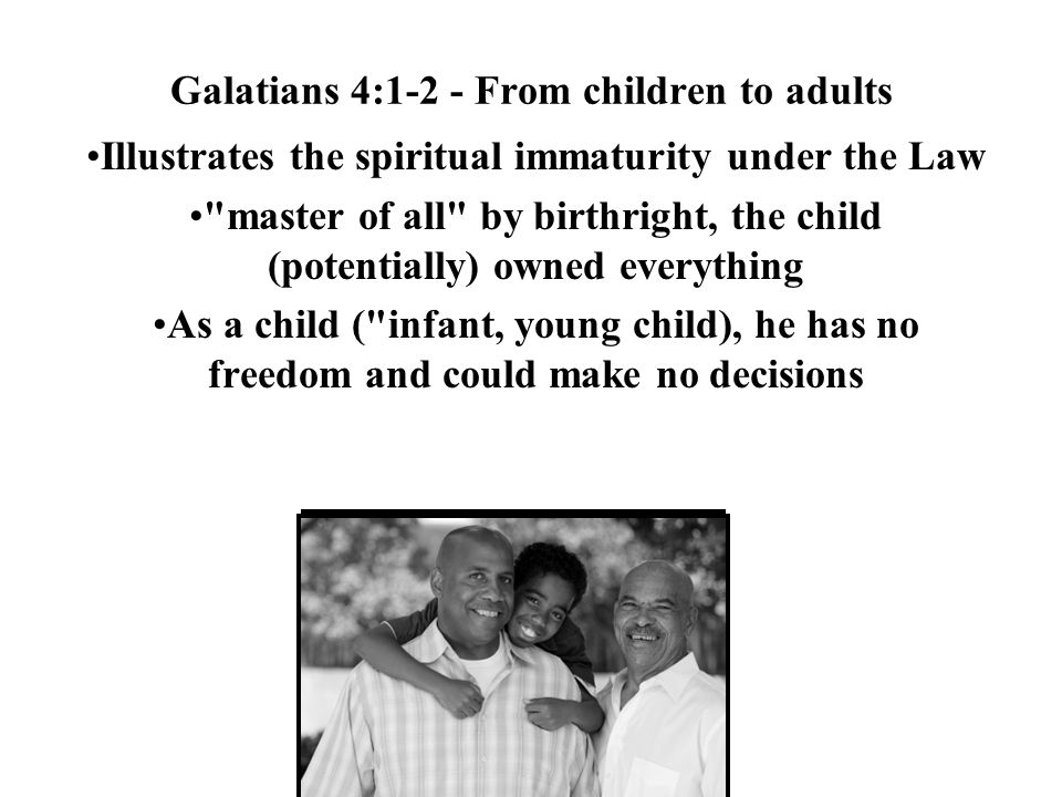 Galatians 4:1-2 - From children to adults Illustrates the spiritual immaturity under the Law