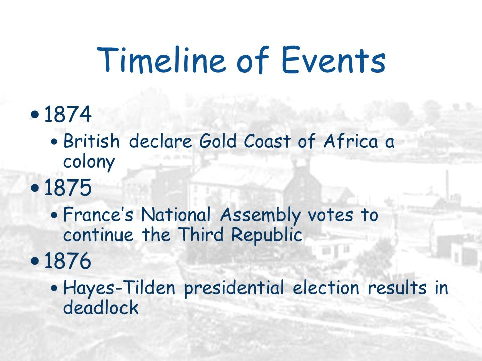 Timeline of Events 1874 British declare Gold Coast of Africa a colony 1875 France's National Assembly votes to continue the Third Republic 1876 Hayes-Tilden presidential election results in deadlock