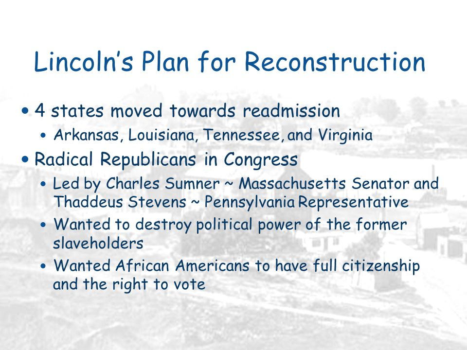Lincoln's Plan for Reconstruction 4 states moved towards readmission Arkansas, Louisiana, Tennessee, and Virginia Radical Republicans in Congress Led by Charles Sumner ~ Massachusetts Senator and Thaddeus Stevens ~ Pennsylvania Representative Wanted to destroy political power of the former slaveholders Wanted African Americans to have full citizenship and the right to vote