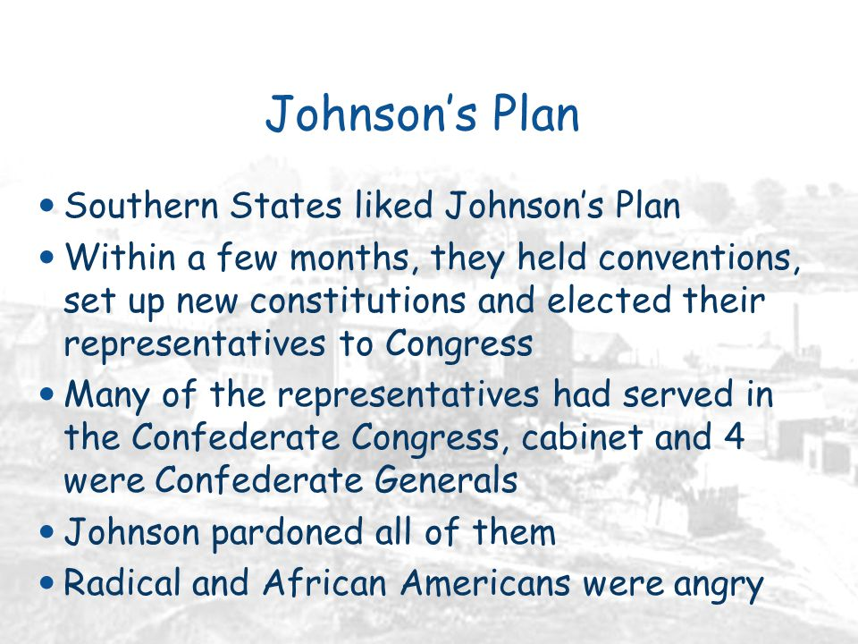 Johnson's Plan Southern States liked Johnson's Plan Within a few months, they held conventions, set up new constitutions and elected their representatives to Congress Many of the representatives had served in the Confederate Congress, cabinet and 4 were Confederate Generals Johnson pardoned all of them Radical and African Americans were angry