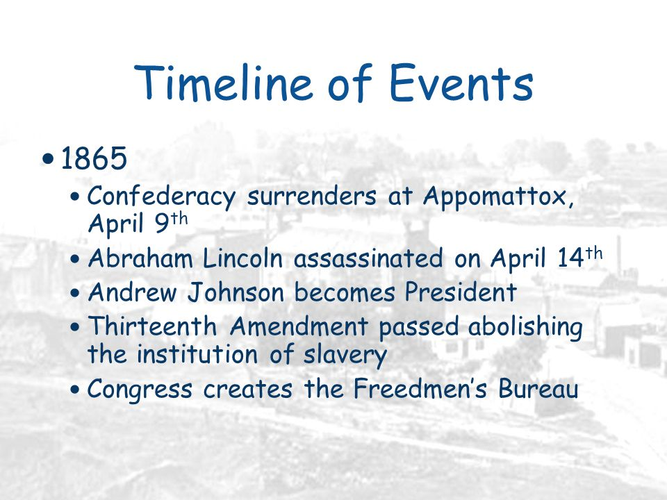 Timeline of Events 1865 Confederacy surrenders at Appomattox, April 9 th Abraham Lincoln assassinated on April 14 th Andrew Johnson becomes President Thirteenth Amendment passed abolishing the institution of slavery Congress creates the Freedmen's Bureau