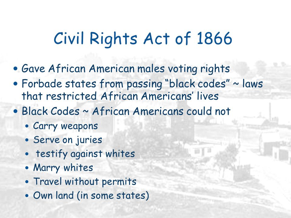 Civil Rights Act of 1866 Gave African American males voting rights Forbade states from passing black codes ~ laws that restricted African Americans' lives Black Codes ~ African Americans could not Carry weapons Serve on juries testify against whites Marry whites Travel without permits Own land (in some states)