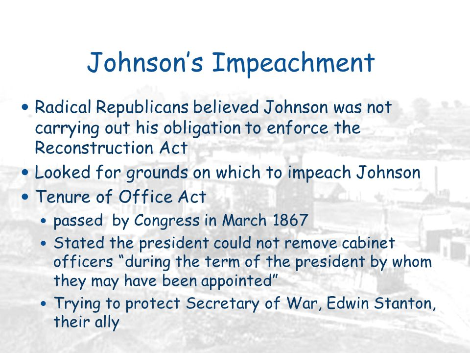 Johnson's Impeachment Radical Republicans believed Johnson was not carrying out his obligation to enforce the Reconstruction Act Looked for grounds on which to impeach Johnson Tenure of Office Act passed by Congress in March 1867 Stated the president could not remove cabinet officers during the term of the president by whom they may have been appointed Trying to protect Secretary of War, Edwin Stanton, their ally