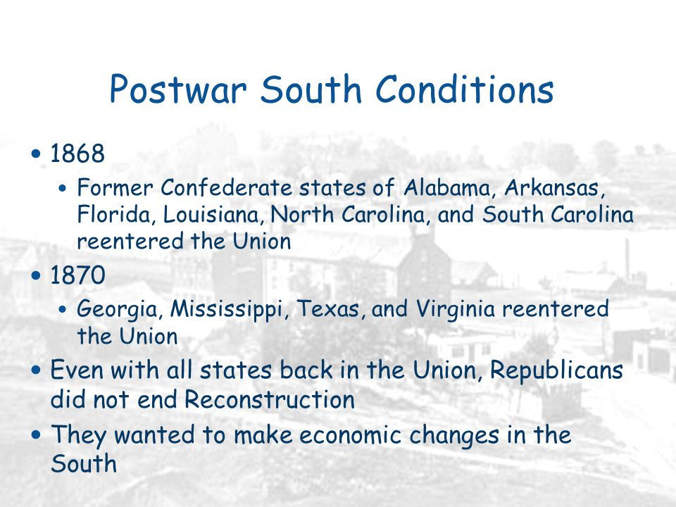 Postwar South Conditions 1868 Former Confederate states of Alabama, Arkansas, Florida, Louisiana, North Carolina, and South Carolina reentered the Union 1870 Georgia, Mississippi, Texas, and Virginia reentered the Union Even with all states back in the Union, Republicans did not end Reconstruction They wanted to make economic changes in the South