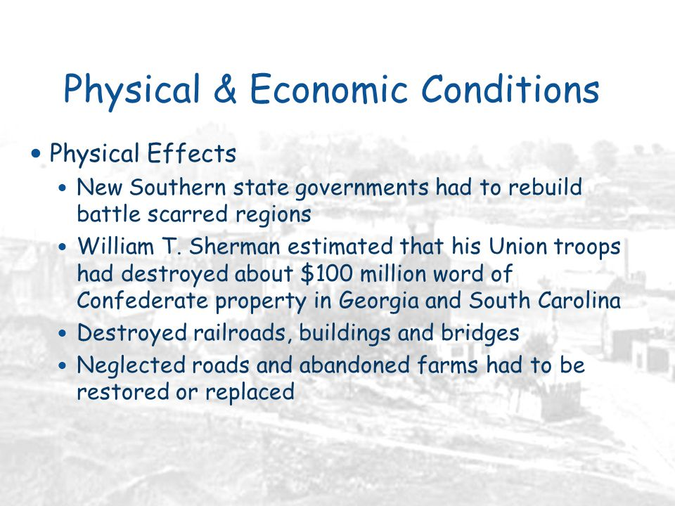 Physical & Economic Conditions Physical Effects New Southern state governments had to rebuild battle scarred regions William T.