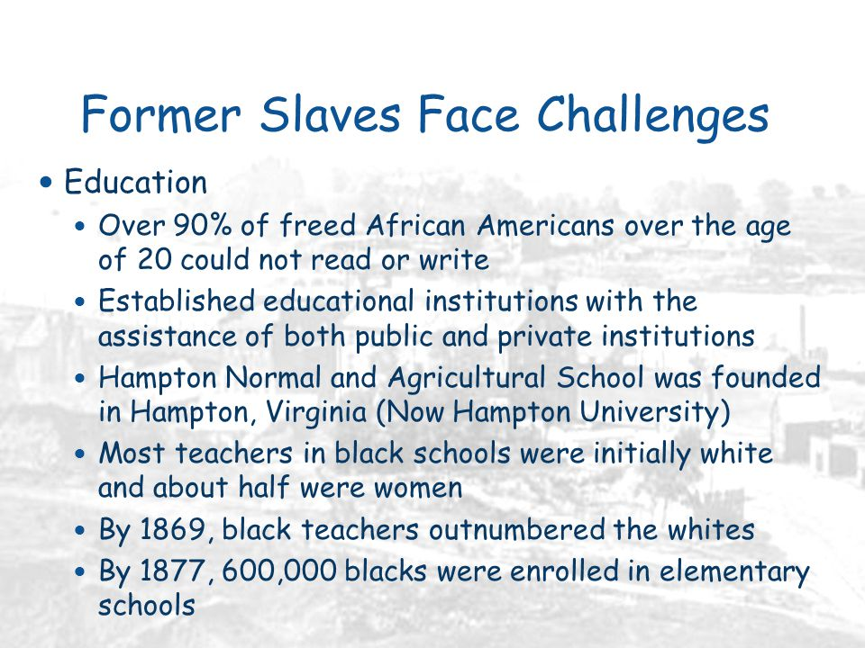 Former Slaves Face Challenges Education Over 90% of freed African Americans over the age of 20 could not read or write Established educational institutions with the assistance of both public and private institutions Hampton Normal and Agricultural School was founded in Hampton, Virginia (Now Hampton University) Most teachers in black schools were initially white and about half were women By 1869, black teachers outnumbered the whites By 1877, 600,000 blacks were enrolled in elementary schools