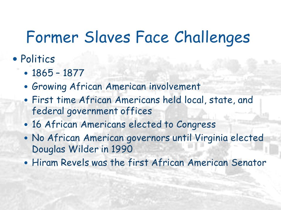 Former Slaves Face Challenges Politics 1865 – 1877 Growing African American involvement First time African Americans held local, state, and federal government offices 16 African Americans elected to Congress No African American governors until Virginia elected Douglas Wilder in 1990 Hiram Revels was the first African American Senator