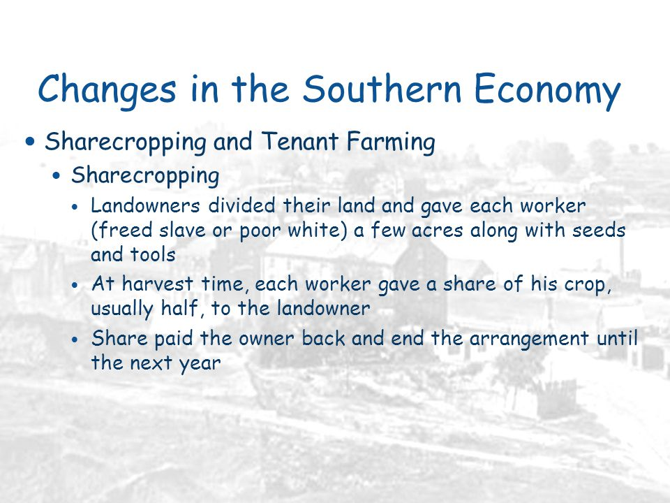 Changes in the Southern Economy Sharecropping and Tenant Farming Sharecropping Landowners divided their land and gave each worker (freed slave or poor white) a few acres along with seeds and tools At harvest time, each worker gave a share of his crop, usually half, to the landowner Share paid the owner back and end the arrangement until the next year