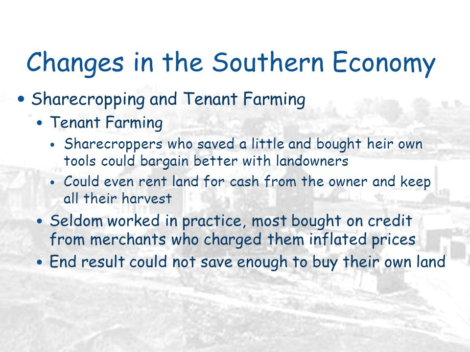 Changes in the Southern Economy Sharecropping and Tenant Farming Tenant Farming Sharecroppers who saved a little and bought heir own tools could bargain better with landowners Could even rent land for cash from the owner and keep all their harvest Seldom worked in practice, most bought on credit from merchants who charged them inflated prices End result could not save enough to buy their own land