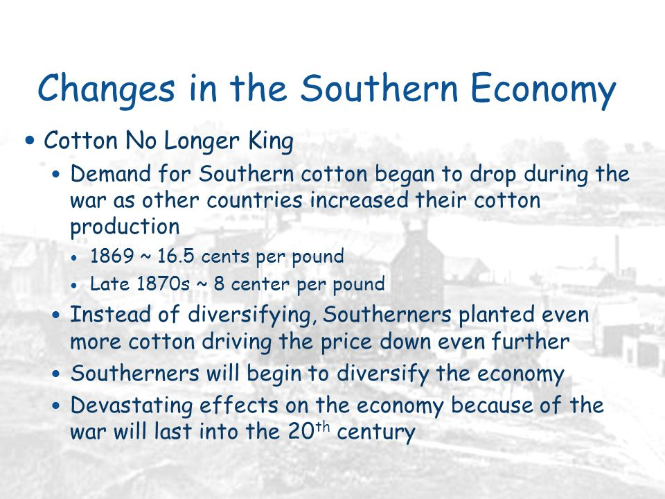 Changes in the Southern Economy Cotton No Longer King Demand for Southern cotton began to drop during the war as other countries increased their cotton production 1869 ~ 16.5 cents per pound Late 1870s ~ 8 center per pound Instead of diversifying, Southerners planted even more cotton driving the price down even further Southerners will begin to diversify the economy Devastating effects on the economy because of the war will last into the 20 th century