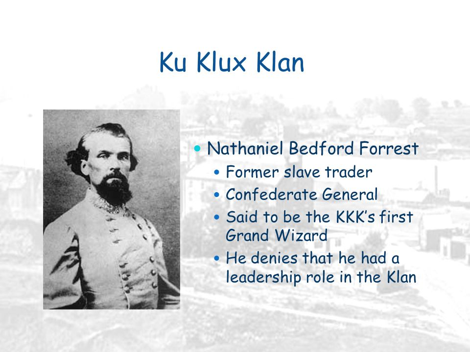 Ku Klux Klan Nathaniel Bedford Forrest Former slave trader Confederate General Said to be the KKK's first Grand Wizard He denies that he had a leadership role in the Klan