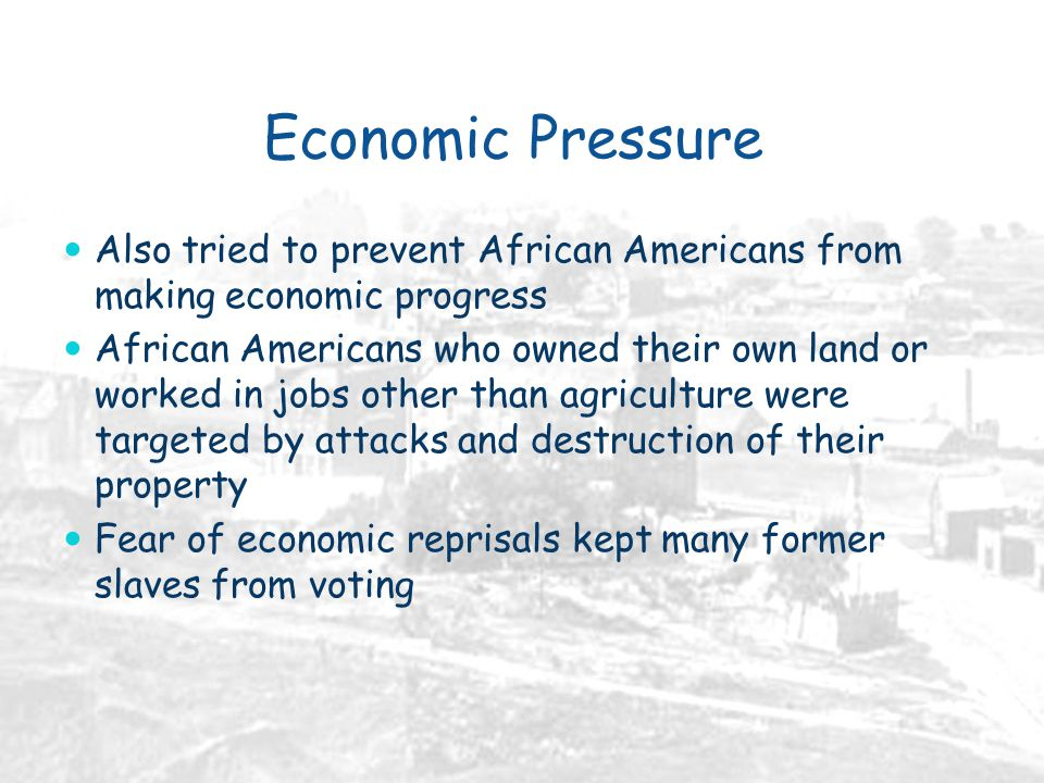 Economic Pressure Also tried to prevent African Americans from making economic progress African Americans who owned their own land or worked in jobs other than agriculture were targeted by attacks and destruction of their property Fear of economic reprisals kept many former slaves from voting