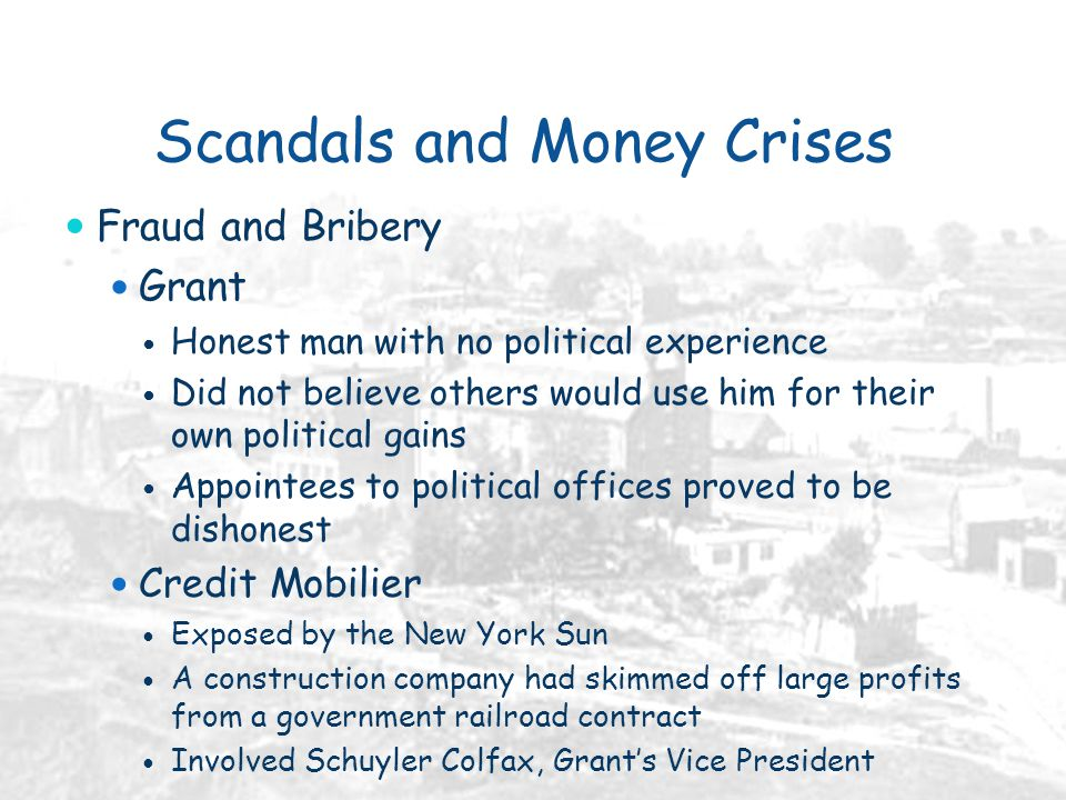 Scandals and Money Crises Fraud and Bribery Grant Honest man with no political experience Did not believe others would use him for their own political gains Appointees to political offices proved to be dishonest Credit Mobilier Exposed by the New York Sun A construction company had skimmed off large profits from a government railroad contract Involved Schuyler Colfax, Grant's Vice President