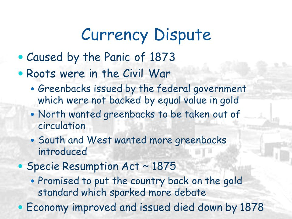 Currency Dispute Caused by the Panic of 1873 Roots were in the Civil War Greenbacks issued by the federal government which were not backed by equal value in gold North wanted greenbacks to be taken out of circulation South and West wanted more greenbacks introduced Specie Resumption Act ~ 1875 Promised to put the country back on the gold standard which sparked more debate Economy improved and issued died down by 1878