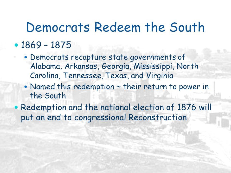 Democrats Redeem the South 1869 – 1875 Democrats recapture state governments of Alabama, Arkansas, Georgia, Mississippi, North Carolina, Tennessee, Texas, and Virginia Named this redemption ~ their return to power in the South Redemption and the national election of 1876 will put an end to congressional Reconstruction