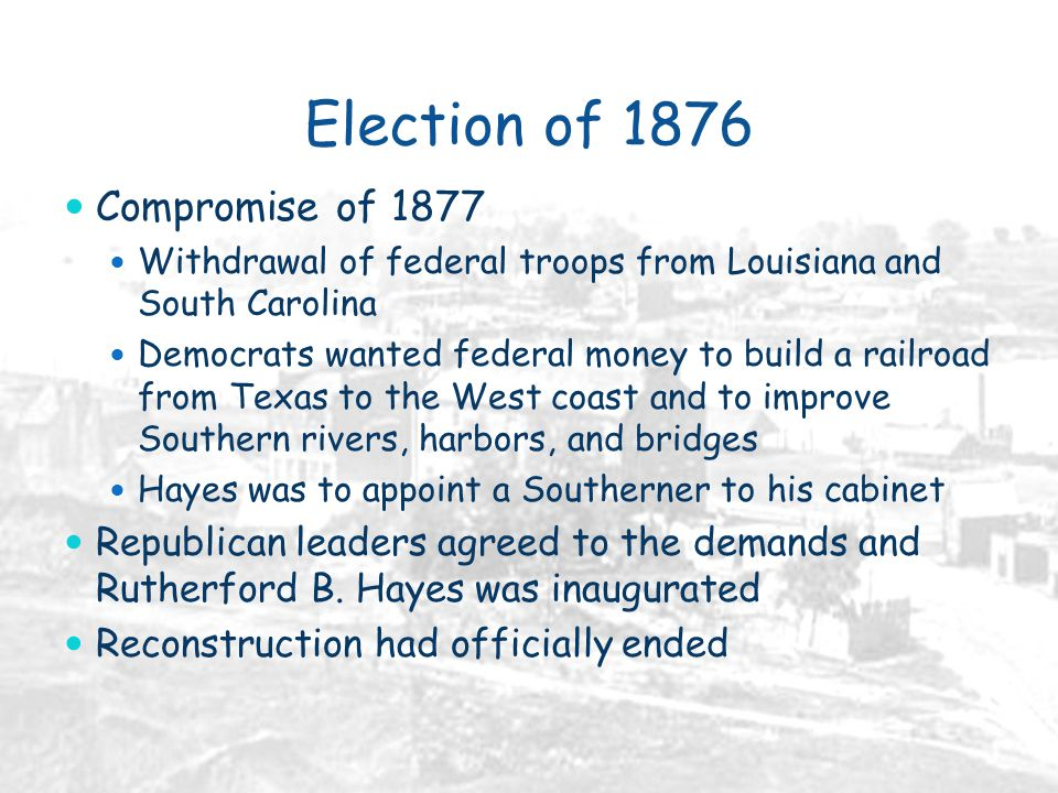Election of 1876 Compromise of 1877 Withdrawal of federal troops from Louisiana and South Carolina Democrats wanted federal money to build a railroad from Texas to the West coast and to improve Southern rivers, harbors, and bridges Hayes was to appoint a Southerner to his cabinet Republican leaders agreed to the demands and Rutherford B.
