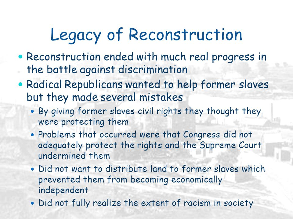 Legacy of Reconstruction Reconstruction ended with much real progress in the battle against discrimination Radical Republicans wanted to help former slaves but they made several mistakes By giving former slaves civil rights they thought they were protecting them Problems that occurred were that Congress did not adequately protect the rights and the Supreme Court undermined them Did not want to distribute land to former slaves which prevented them from becoming economically independent Did not fully realize the extent of racism in society