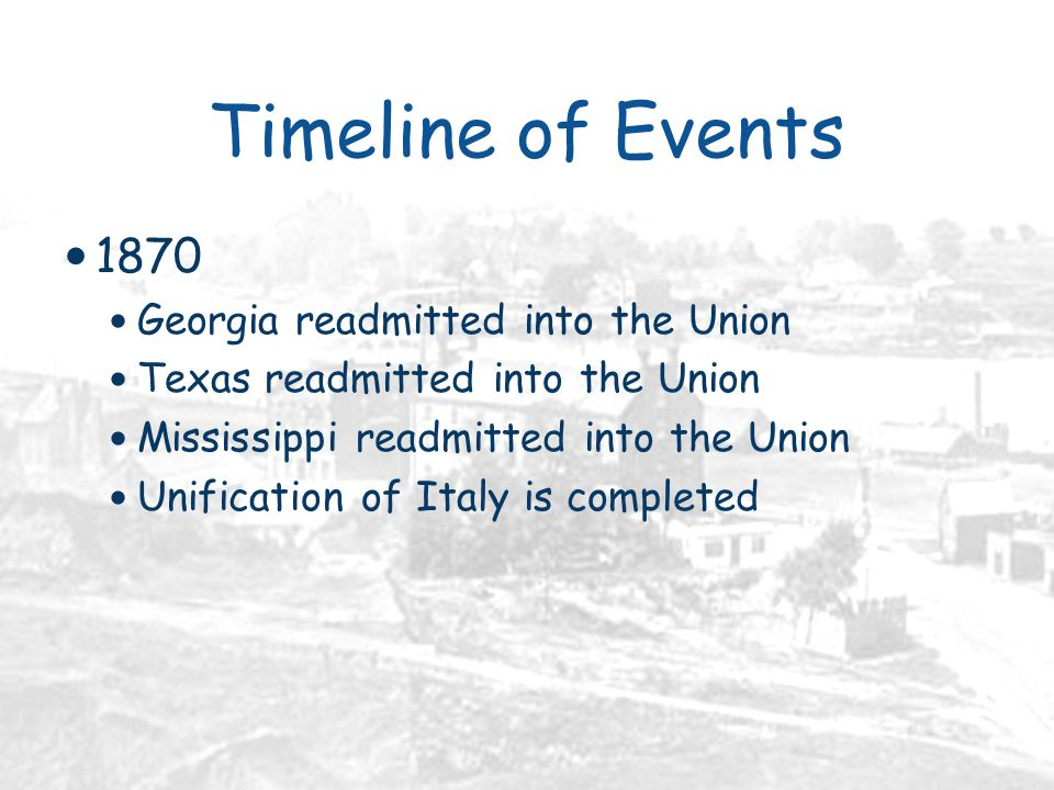 Timeline of Events 1870 Georgia readmitted into the Union Texas readmitted into the Union Mississippi readmitted into the Union Unification of Italy is completed