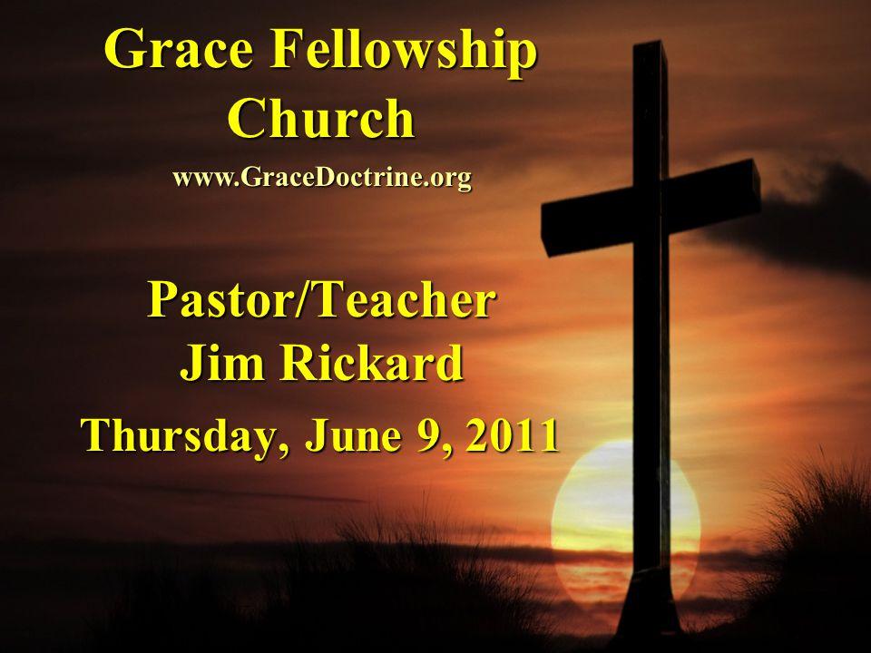 Grace Fellowship Church Pastor/Teacher Jim Rickard Thursday, June 9, 2011 www.GraceDoctrine.org