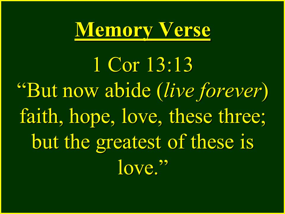 Memory Verse 1 Cor 13:13 But now abide (live forever) faith, hope, love, these three; but the greatest of these is love.