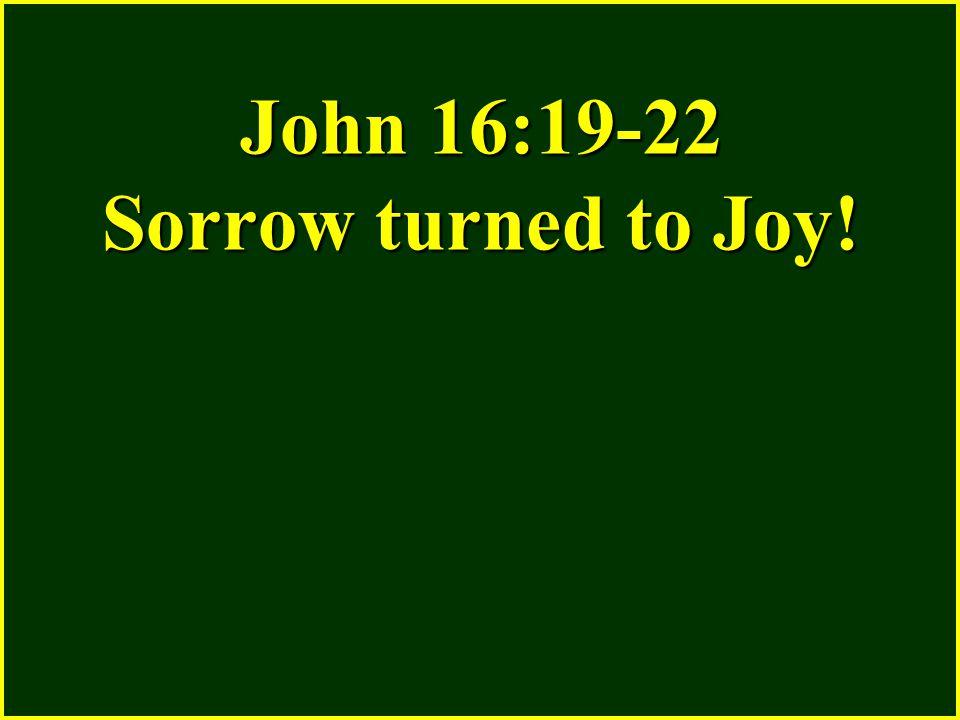John 16:19-22 Sorrow turned to Joy!