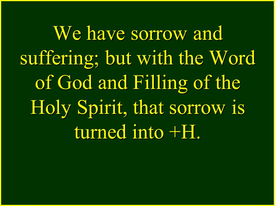 We have sorrow and suffering; but with the Word of God and Filling of the Holy Spirit, that sorrow is turned into +H.
