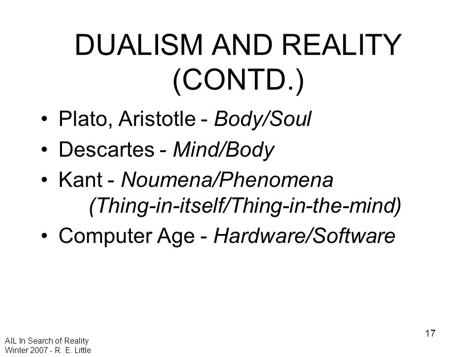 AIL In Search of Reality Winter 2007 - R. E. Little 17 DUALISM AND REALITY (CONTD.) Plato, Aristotle - Body/Soul Descartes - Mind/Body Kant - Noumena/