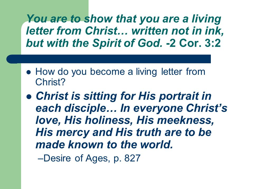 You are to show that you are a living letter from Christ… written not in ink, but with the Spirit of God. -2 Cor. 3:2 How do you become a living lette
