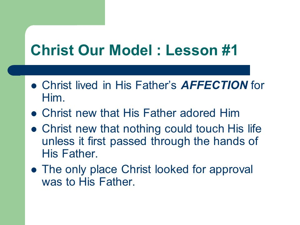 Christ Our Model : Lesson #1 Christ lived in His Father's AFFECTION for Him. Christ new that His Father adored Him Christ new that nothing could touch