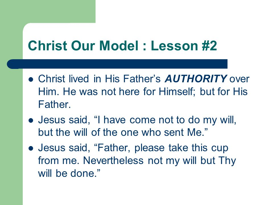 "Christ Our Model : Lesson #2 Christ lived in His Father's AUTHORITY over Him. He was not here for Himself; but for His Father. Jesus said, ""I have com"