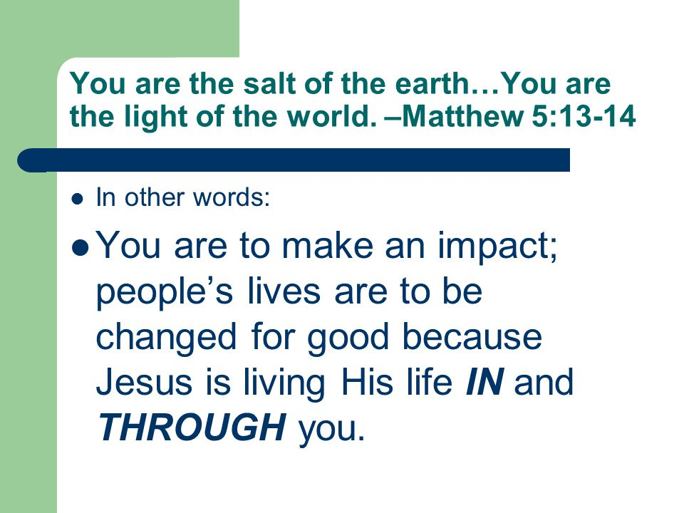 You are the salt of the earth…You are the light of the world. –Matthew 5:13-14 In other words: You are to make an impact; people's lives are to be cha