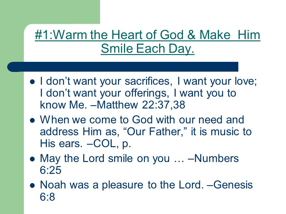 #1:Warm the Heart of God & Make Him Smile Each Day. I don't want your sacrifices, I want your love; I don't want your offerings, I want you to know Me