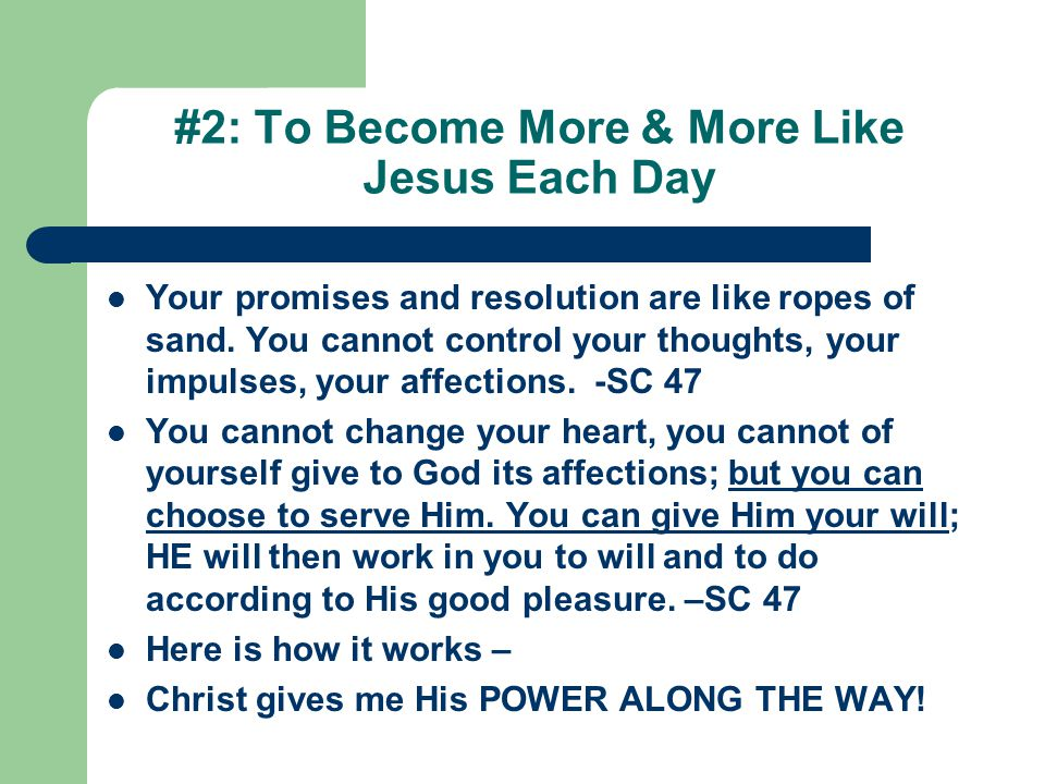 #2: To Become More & More Like Jesus Each Day Your promises and resolution are like ropes of sand. You cannot control your thoughts, your impulses, yo