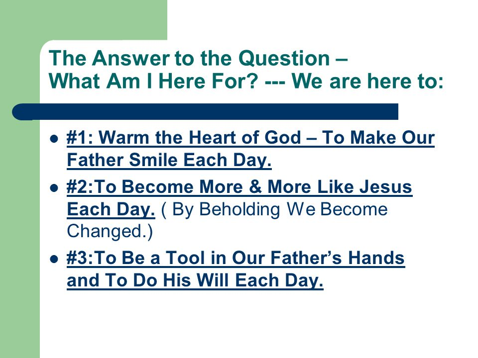 The Answer to the Question – What Am I Here For? --- We are here to: #1: Warm the Heart of God – To Make Our Father Smile Each Day. #2:To Become More