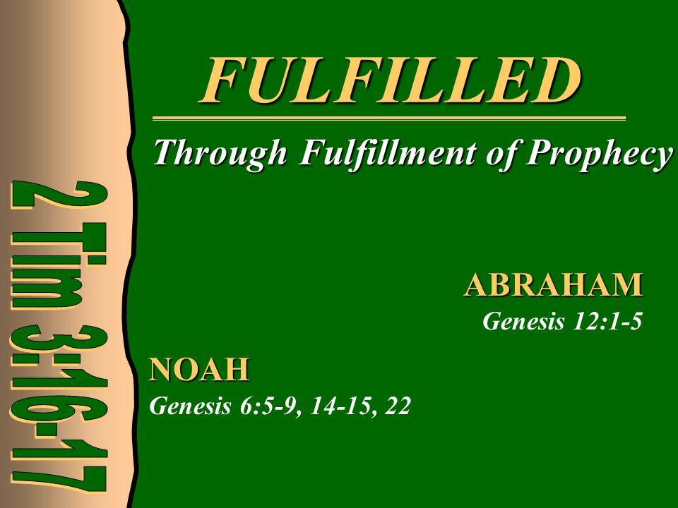FULFILLED Through Fulfillment of Prophecy NOAH Genesis 6:5-9, 14-15, 22 ABRAHAM Genesis 12:1-5