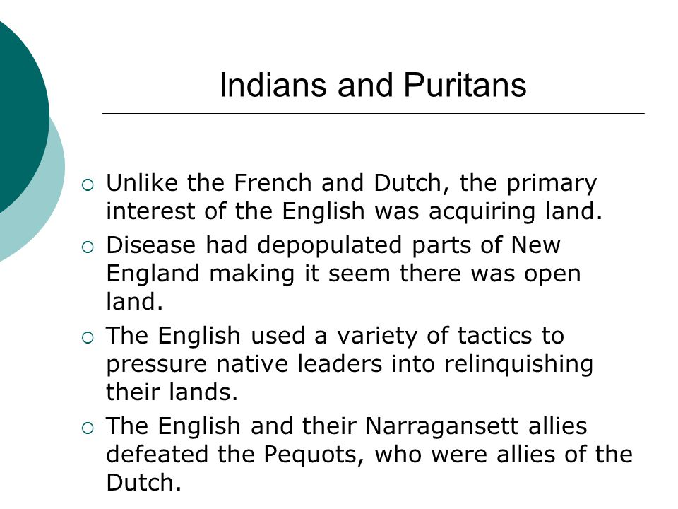 Indians and Puritans  Unlike the French and Dutch, the primary interest of the English was acquiring land.  Disease had depopulated parts of New Eng
