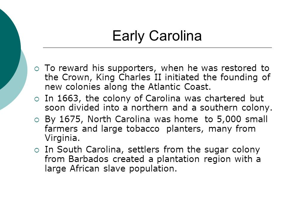 Early Carolina  To reward his supporters, when he was restored to the Crown, King Charles II initiated the founding of new colonies along the Atlanti