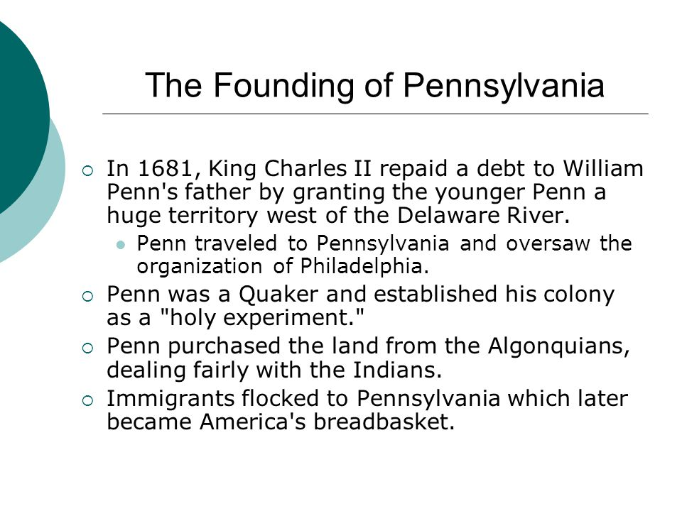 The Founding of Pennsylvania  In 1681, King Charles II repaid a debt to William Penn's father by granting the younger Penn a huge territory west of t