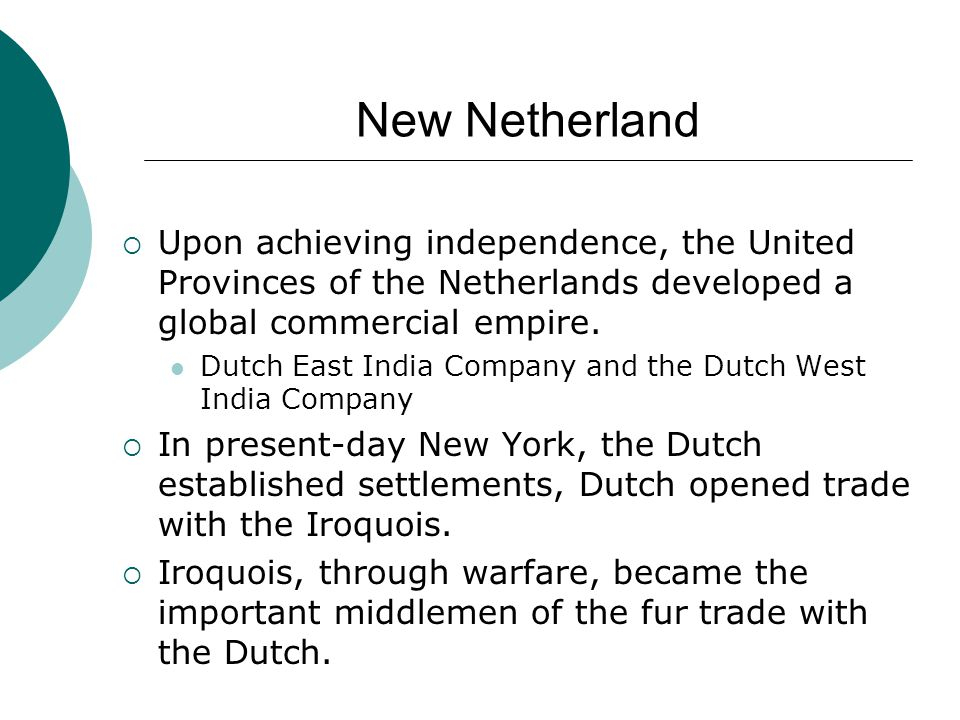 New Netherland  Upon achieving independence, the United Provinces of the Netherlands developed a global commercial empire. Dutch East India Company a