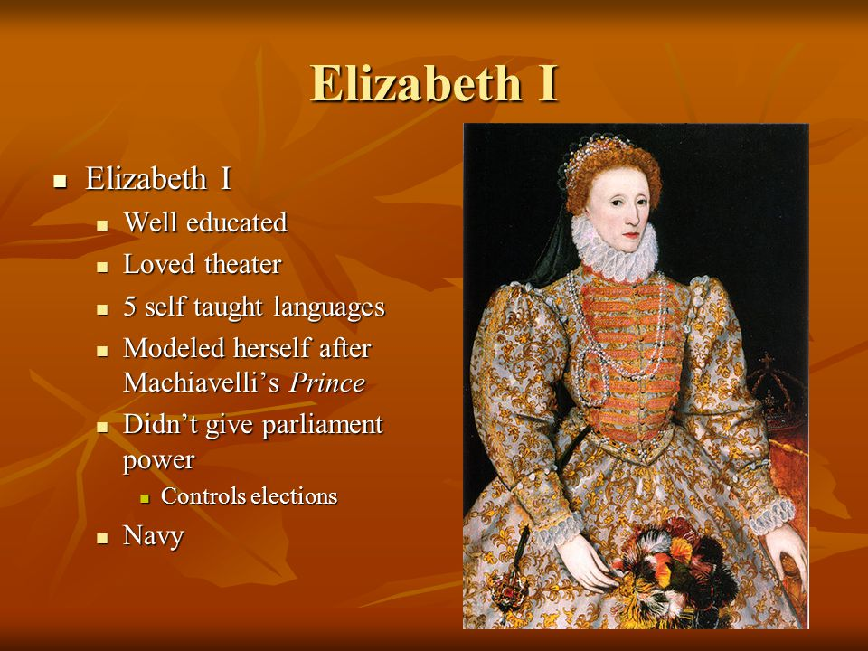 Elizabeth I Elizabeth I Elizabeth I Well educated Well educated Loved theater Loved theater 5 self taught languages 5 self taught languages Modeled he