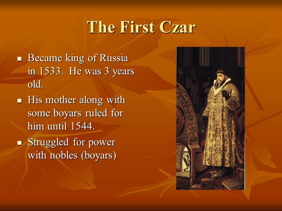 The First Czar Became king of Russia in 1533. He was 3 years old. Became king of Russia in 1533. He was 3 years old. His mother along with some boyars