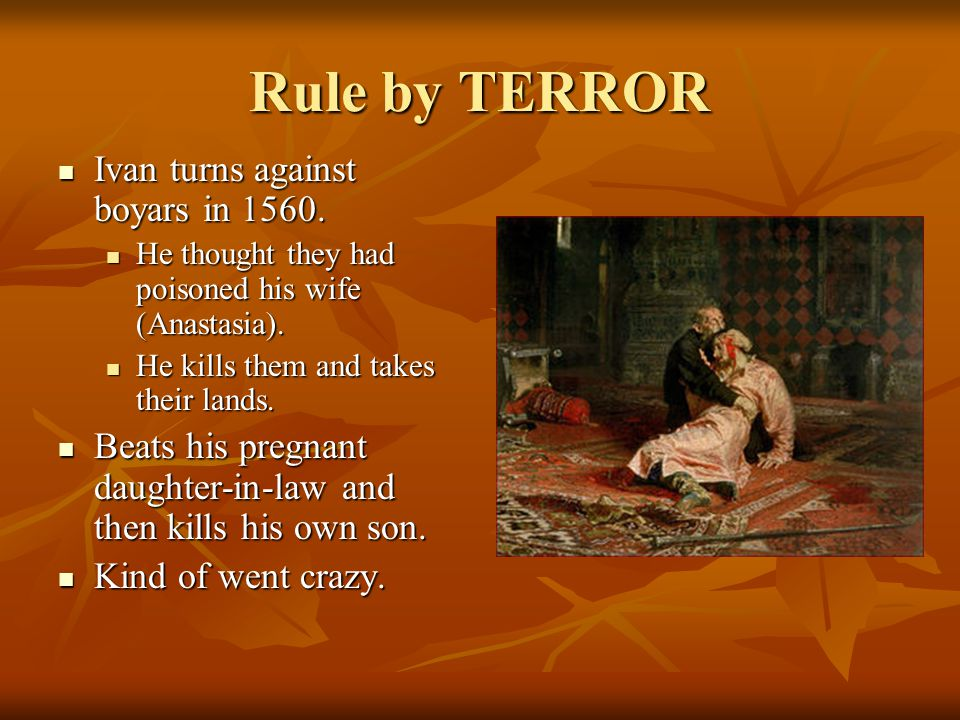 Rule by TERROR Ivan turns against boyars in 1560. Ivan turns against boyars in 1560. He thought they had poisoned his wife (Anastasia). He thought the